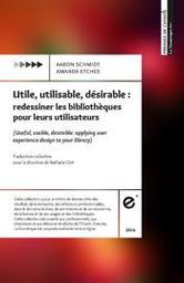 Utile, utilisable, désirable : redessiner les bibliothèques pour leurs utilisateurs / Amanda Etches, Aaron Schmidt | Etches, Amanda